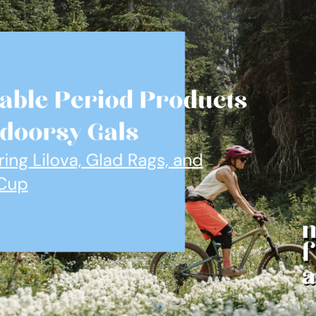 Sustainable Period Products for Outdoorsy Gals featuring Lilova, Glad Rags, and OrganiCup